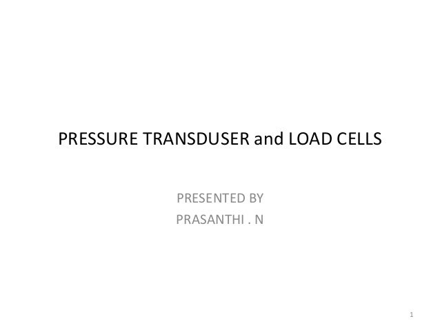 PRESSURE TRANSDUSER and LOAD CELLS PRESENTED BY PRASANTHI . N 1
