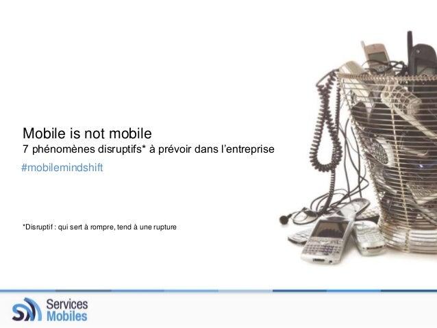 Mobile is not mobile  7 phénomènes disruptifs* à prévoir dans l'entreprise  #mobilemindshift  *Disruptif : qui sert à romp...