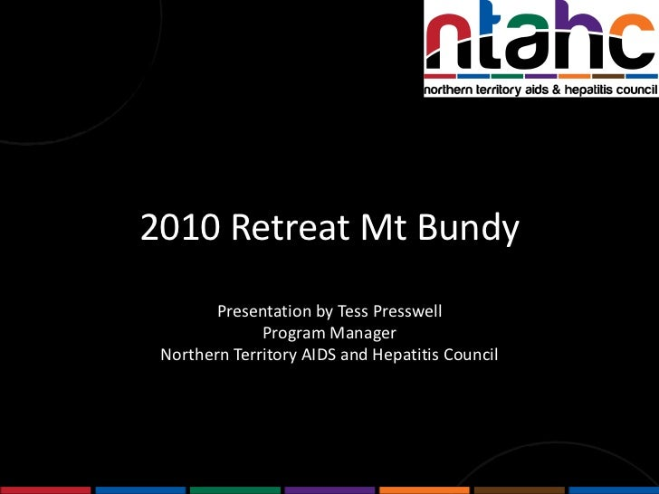 2010 Retreat Mt Bundy<br />Presentation by Tess Presswell<br />Program Manager <br />Northern Territory AIDS and Hepatitis...