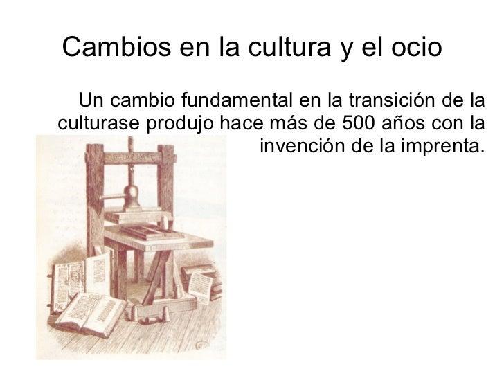 Cambios en la cultura y el ocio Un cambio fundamental en la transición de la culturase produjo hace más de 500 años con la...