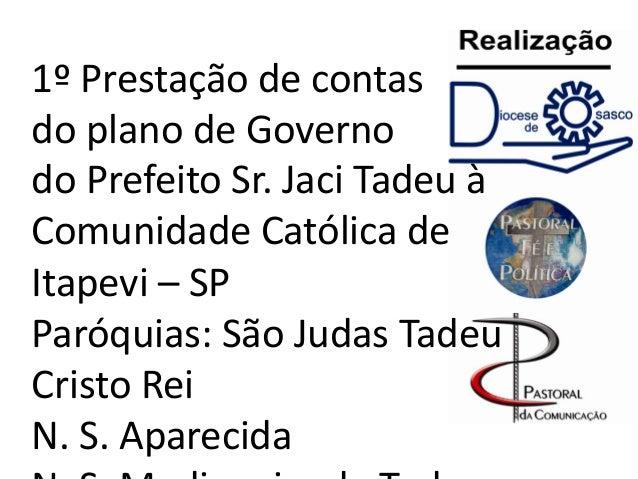 1º Prestação de contas do plano de Governo do Prefeito Sr. Jaci Tadeu à Comunidade Católica de Itapevi – SP Paróquias: São...