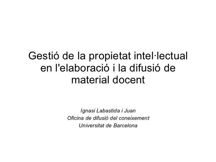 Gestió de la propietat intel·lectual en l'elaboració i la difusió de material docent Ignasi Labastida i Juan Oficina de di...