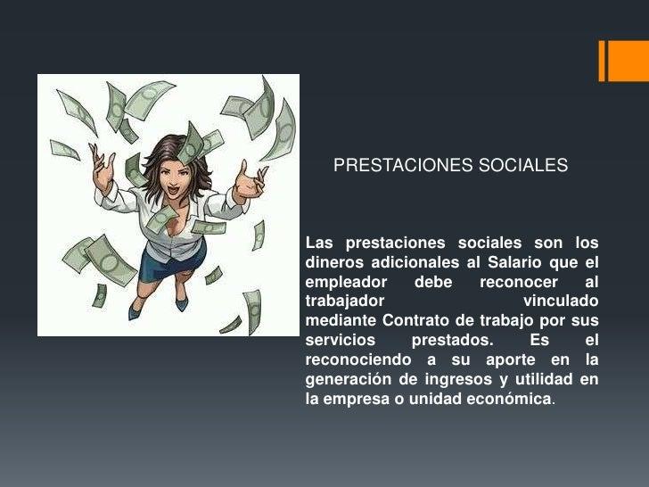 PRESTACIONES SOCIALESLas prestaciones sociales son losdineros adicionales al Salario que elempleador     debe    reconocer...