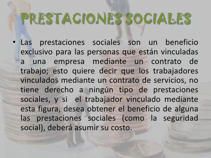PRESTACIONES SOCIALES• Las prestaciones sociales son un beneficio  exclusivo para las personas que están vinculadas  a una...