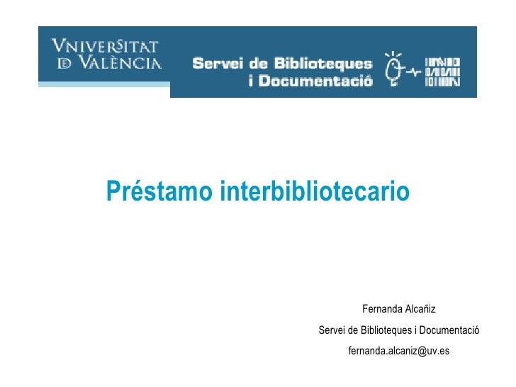 Fernanda Alcañiz Servei de Biblioteques i Documentació [email_address] Préstamo interbibliotecario