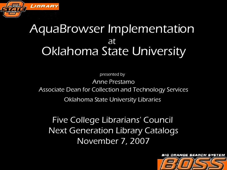 AquaBrowser Implementation  at   Oklahoma State University presented by   Anne Prestamo Associate Dean for Collection and ...