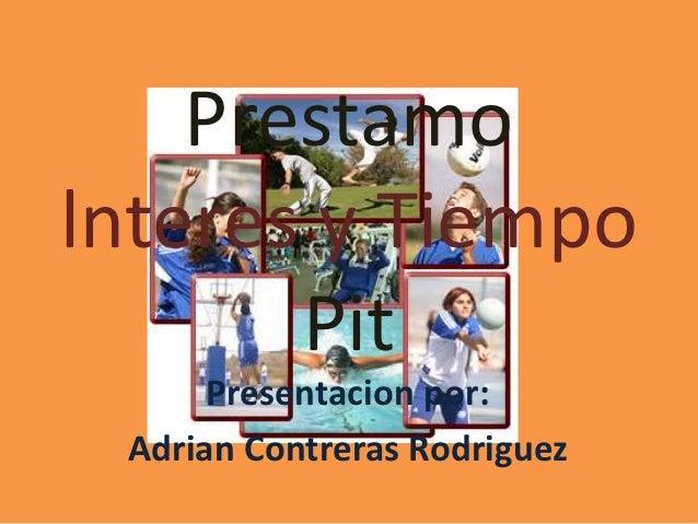 Prestamolnteres y Tiempo       Pit      Presentacion por: Adrian Contreras Rodriguez