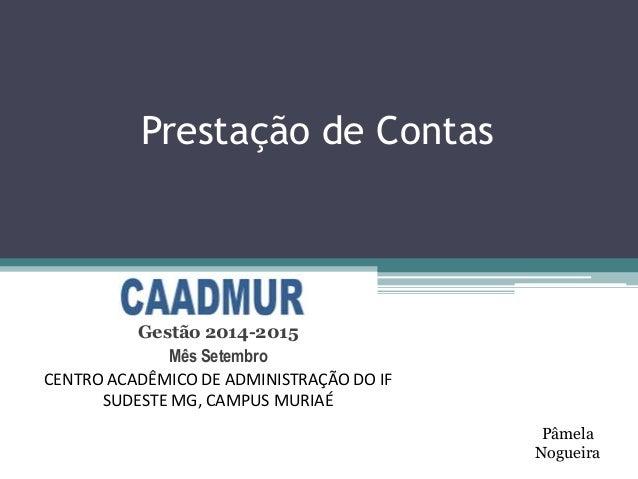 Prestação de Contas  Gestão 2014-2015  Mês Setembro  CENTRO ACADÊMICO DE ADMINISTRAÇÃO DO IF  SUDESTE MG, CAMPUS MURIAÉ  P...