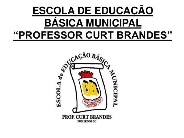 """ESCOLA DE EDUCAÇÃO BÁSICA MUNICIPAL """"PROFESSOR CURT BRANDES"""""""