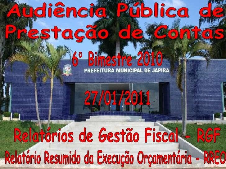 Audiência Pública de<br />Prestação de Contas<br />6° Bimestre 2010<br />27/01/2011<br />Relatórios de Gestão Fiscal - RGF...