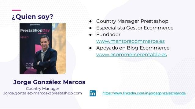 ¿Quien soy? ● Country Manager Prestashop. ● Especialista Gestor Ecommerce ● Fundador www.mentorecommerce.es ● Apoyado en B...