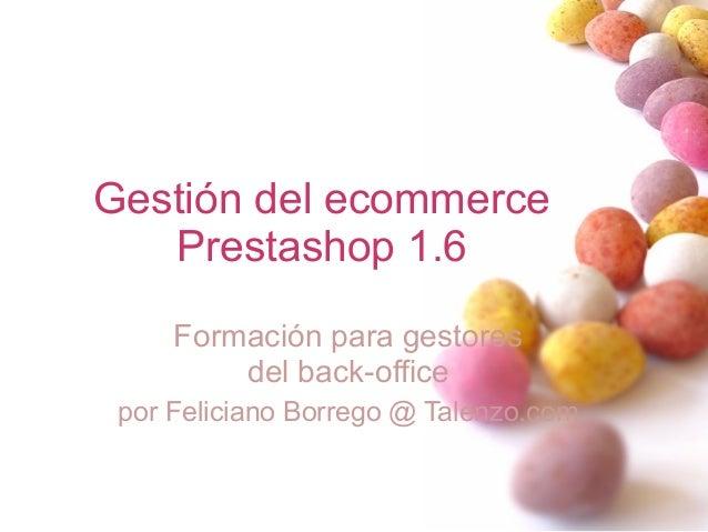 Gestión del ecommerce Prestashop 1.6 Formación para gestores del back-office por Feliciano Borrego @ Talenzo.com