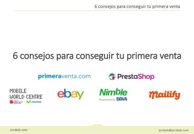 Jordiob.com jordiob@jordiob.com 6 consejos para conseguir tu primera venta 6 consejos para conseguir tu primera venta