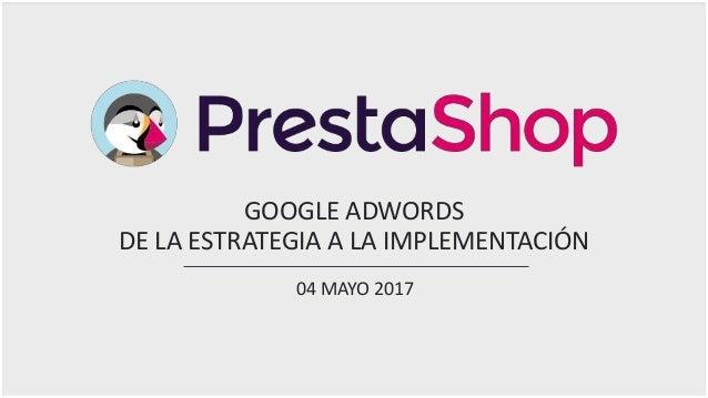 GOOGLE ADWORDS DE LA ESTRATEGIA A LA IMPLEMENTACIÓN 04 MAYO 2017