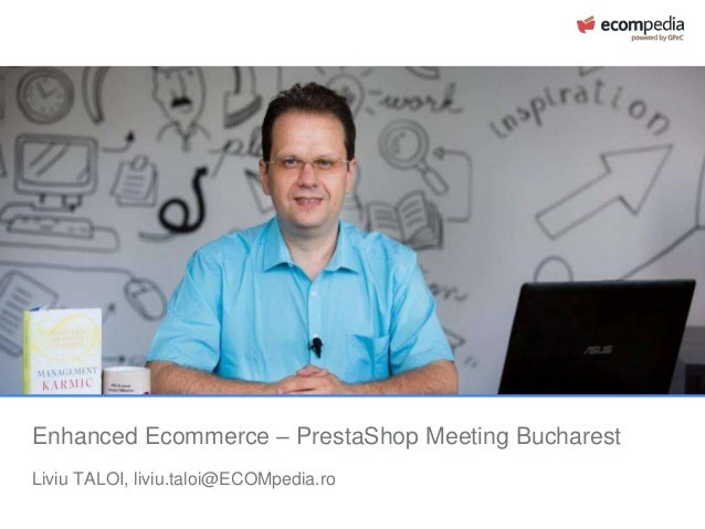 Enhanced Ecommerce – PrestaShop Meeting Bucharest Liviu TALOI, liviu.taloi@ECOMpedia.ro