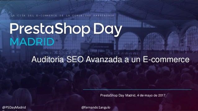 Auditoria SEO Avanzada a un E-commerce PrestaShop Day Madrid, 4 de mayo de 2017 L A C I T A D E L E - C O M M E R C E D E ...