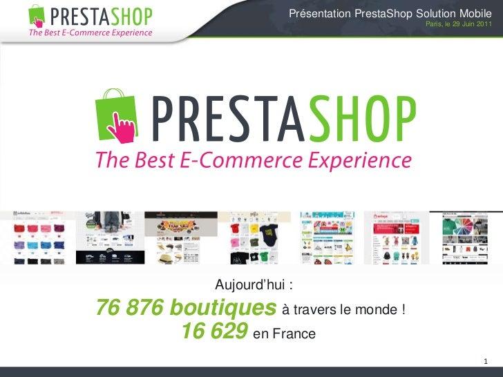 1<br />Présentation PrestaShop Solution Mobile<br />Paris, le 29 Juin 2011<br />Aujourd'hui :<br />76 876 boutiques <br />...