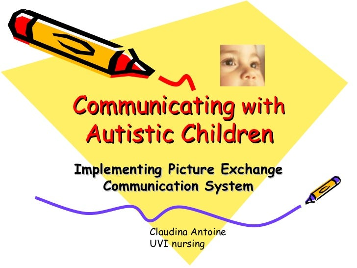 Communicating  with  Autistic Children Implementing Picture Exchange Communication System Claudina Antoine UVI nursing