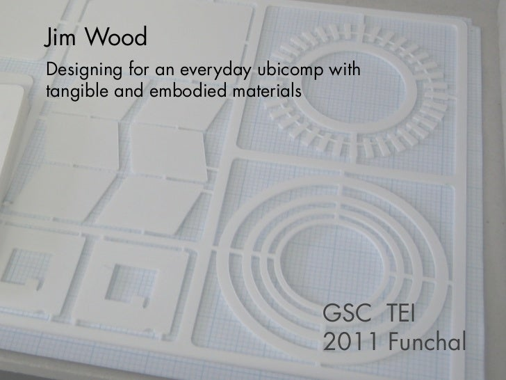 Jim WoodDesigning for an everyday ubicomp withtangible and embodied materials                                 GSC TEI     ...