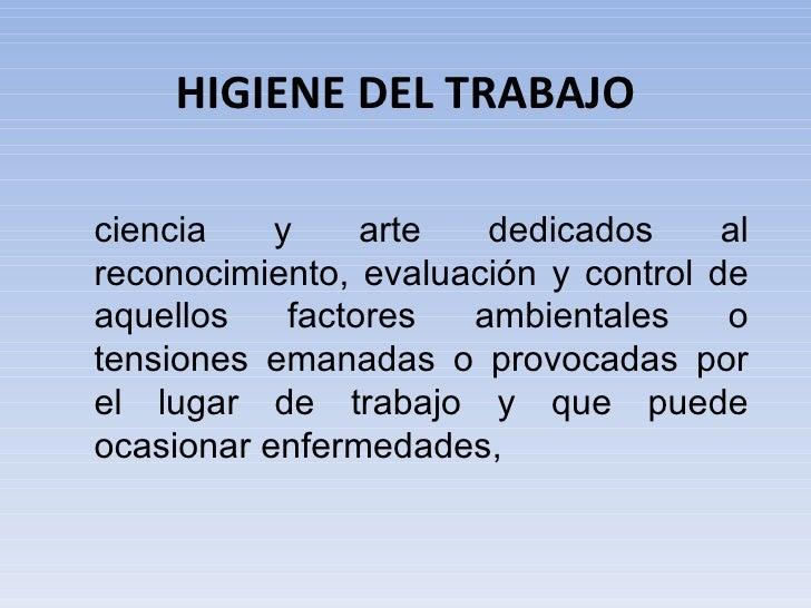HIGIENE DEL TRABAJOciencia    y     arte  dedicados      alreconocimiento, evaluación y control deaquellos    factores  am...