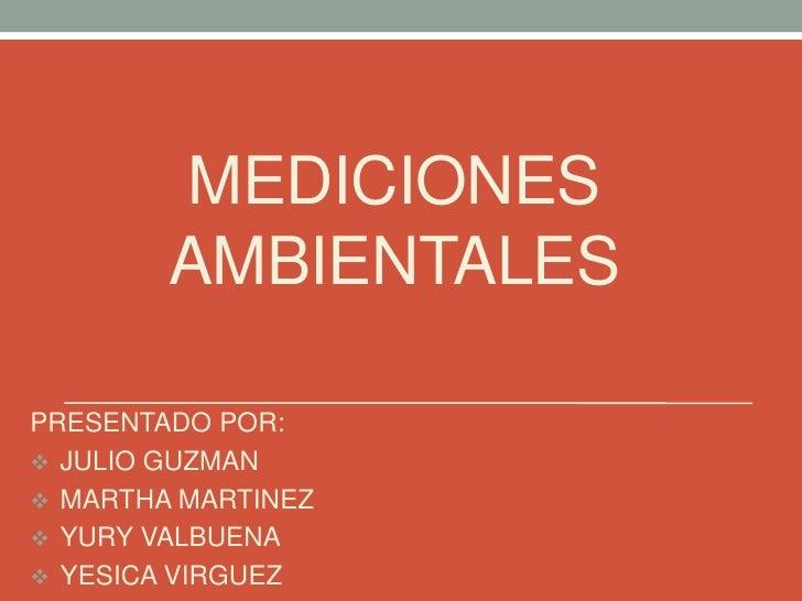 MEDICIONES        AMBIENTALESPRESENTADO POR: JULIO GUZMAN MARTHA MARTINEZ YURY VALBUENA YESICA VIRGUEZ