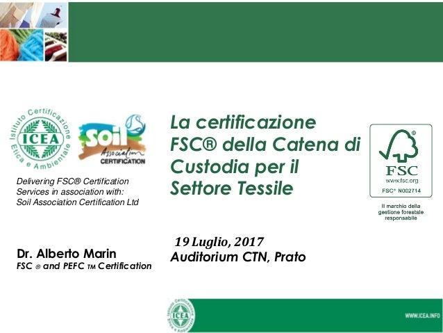 La certificazione FSC® della Catena di Custodia per il Settore Tessile 19 Luglio, 2017 Auditorium CTN, PratoDr. Alberto Ma...