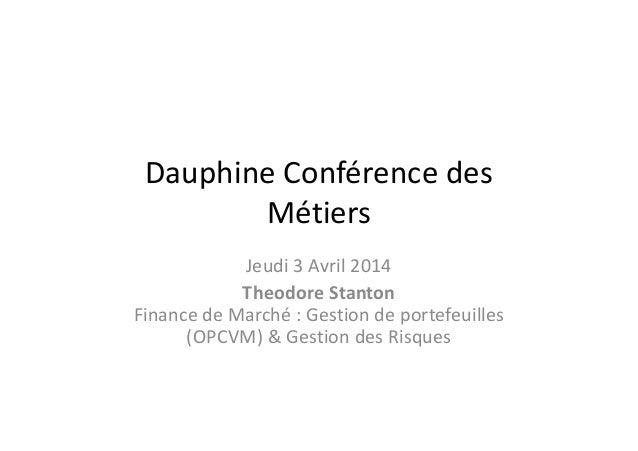 Dauphine Conférence des Métiers Jeudi 3 Avril 2014 Theodore Stanton Finance de Marché : Gestion de portefeuilles (OPCVM) &...