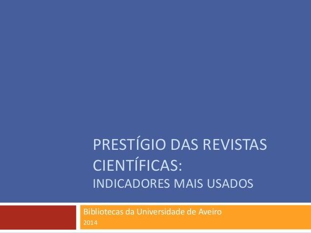 PRESTÍGIO DAS REVISTAS CIENTÍFICAS: INDICADORES MAIS USADOS Bibliotecas da Universidade de Aveiro 2014