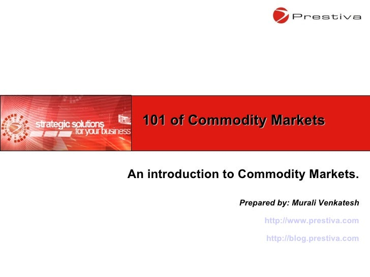 An introduction to Commodity Markets. Prepared by: Murali Venkatesh http://www.prestiva.com http://blog.prestiva.com 101 o...