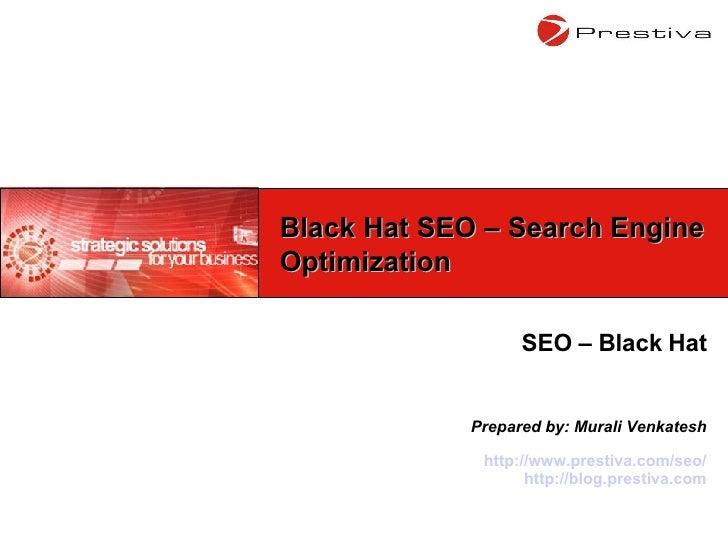 SEO – Black Hat Prepared by: Murali Venkatesh http://www.prestiva.com/seo/ http://blog.prestiva.com Black Hat SEO – Search...