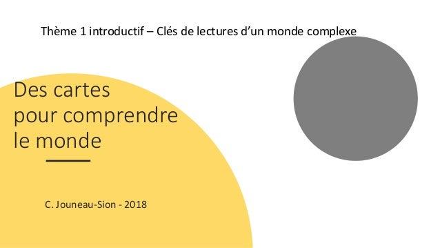 Thème 1 introductif – Clés de lectures d'un monde complexe Des cartes pour comprendre le monde C. Jouneau-Sion - 2018