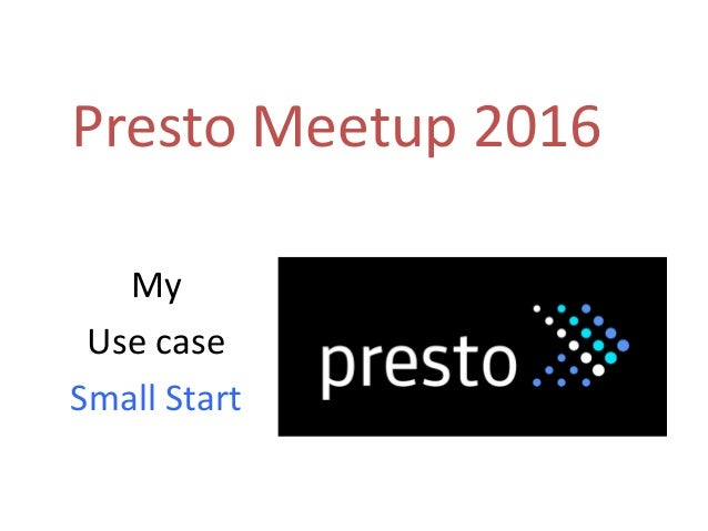 Presto Meetup 2016 My Use case Small Start