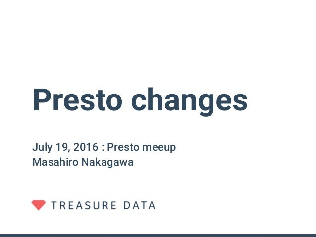 Presto changes July 19, 2016 : Presto meeup Masahiro Nakagawa