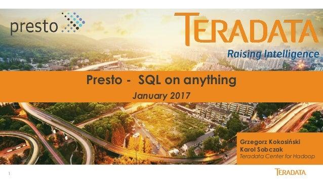 1 Presto - SQL on anything January 2017 Grzegorz Kokosiński Karol Sobczak Teradata Center for Hadoop