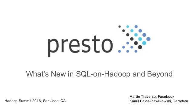What's New in SQL-on-Hadoop and Beyond Martin Traverso, Facebook Kamil Bajda-Pawlikowski, TeradataHadoop Summit 2016, San ...