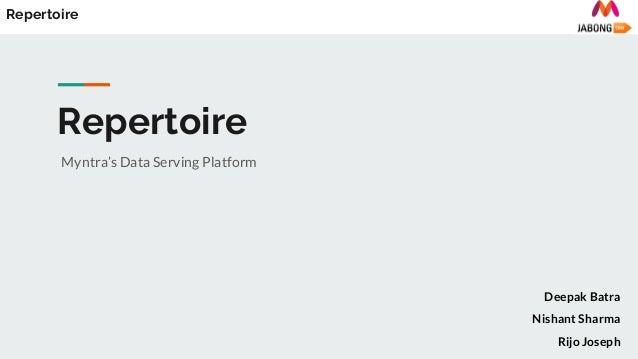Repertoire Myntra's Data Serving Platform Repertoire Deepak Batra Nishant Sharma Rijo Joseph