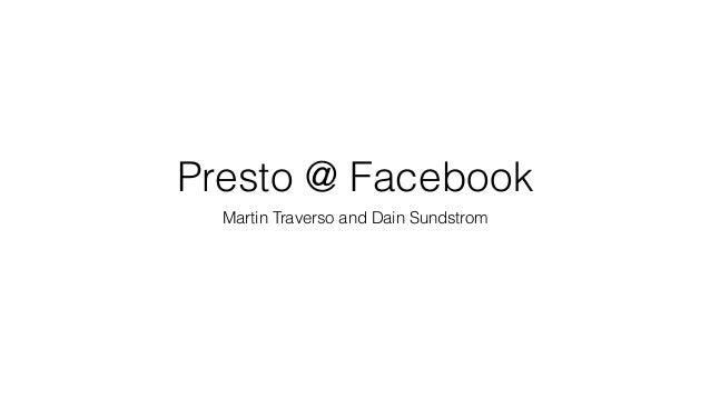 Presto @ Facebook Martin Traverso and Dain Sundstrom