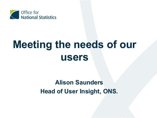 Meeting the needs of our users Alison Saunders Head of User Insight, ONS.
