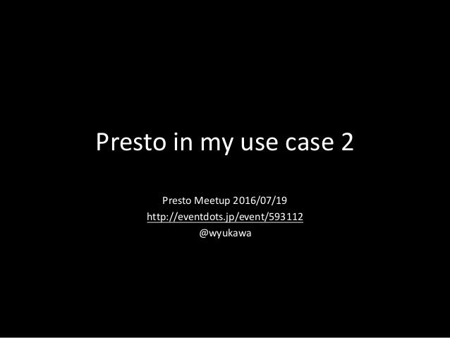 Presto	in	my	use	case	2 Presto	Meetup	2016/07/19 http://eventdots.jp/event/593112 @wyukawa