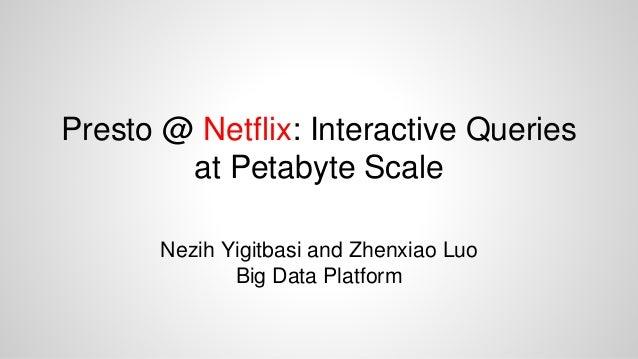 Presto @ Netflix: Interactive Queries at Petabyte Scale Nezih Yigitbasi and Zhenxiao Luo Big Data Platform