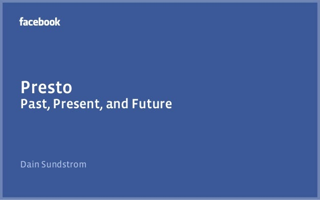 Presto Past, Present, and Future Dain Sundstrom