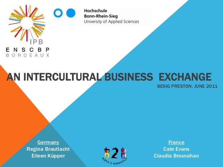 An Intercultural Business  ExchangeBesiG Preston, June 2011<br />FranceCate EvansClaudia Brosnahan<br />GermanyRegina Brau...