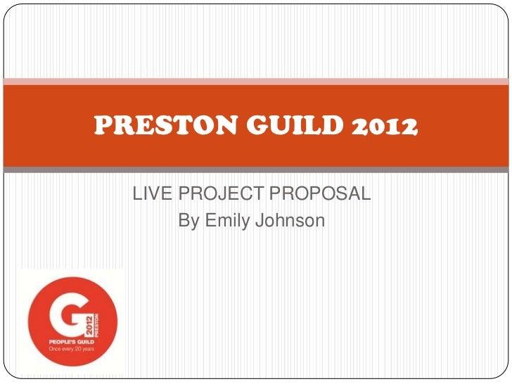 PRESTON GUILD 2012  LIVE PROJECT PROPOSAL       By Emily Johnson