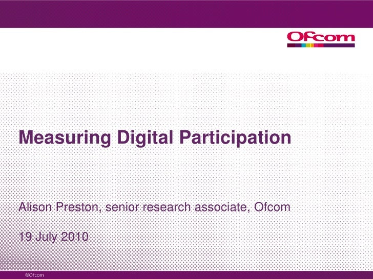 Measuring Digital Participation<br />Alison Preston, senior research associate, Ofcom<br />19 July 2010<br />