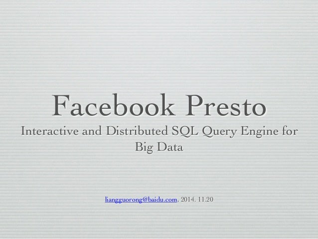 Facebook Presto  Interactive and Distributed SQL Query Engine for  Big Data  liangguorong@baidu.com, 2014. 11.20