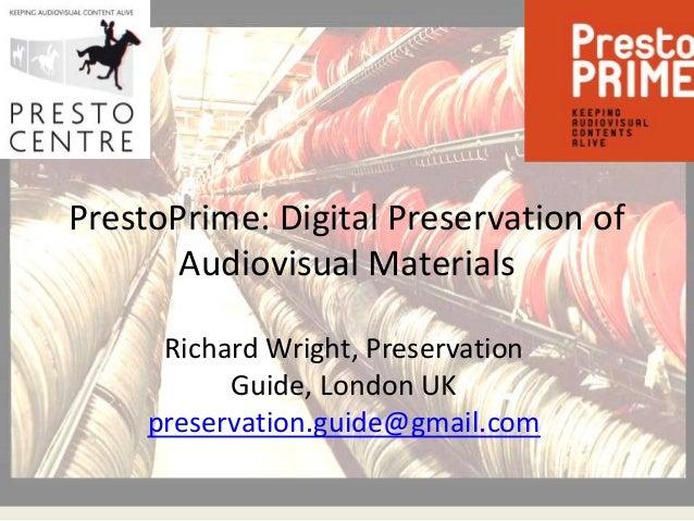 PrestoPrime: Digital Preservation of       Audiovisual Materials      Richard Wright, Preservation           Guide, London...