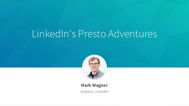 LinkedIn's Presto Adventures Mark Wagner Engineer, LinkedIn