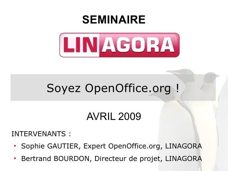 SEMINAIRE               Soyez OpenOffice.org !                       AVRIL 2009 INTERVENANTS :     Sophie GAUTIER, Expert ...