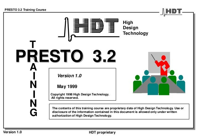 PRESTO 3.2 Training Course Version 1.0 HDT proprietary PRESTO 3.2 T A I N G I N Version 1.0 May 1999 The contents of this ...