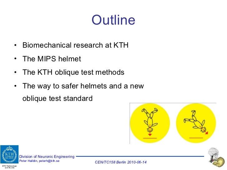 Outline <ul><li>Biomechanical research at KTH </li></ul><ul><li>The MIPS helmet </li></ul><ul><li>The KTH oblique test met...